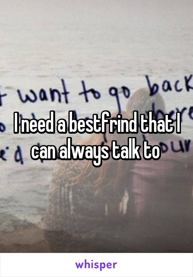 I need a bestfrind that I can always talk to