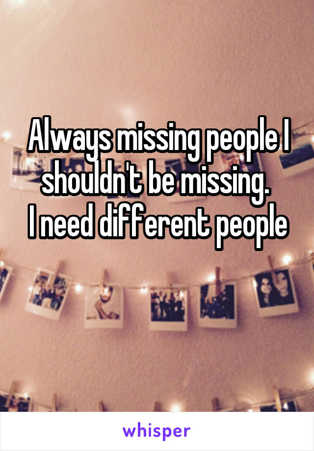 Always missing people I shouldn't be missing.  I need different people