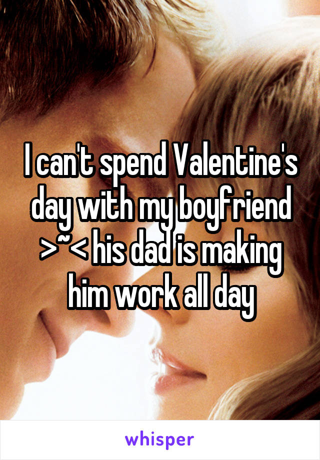 I can't spend Valentine's day with my boyfriend >~< his dad is making him work all day