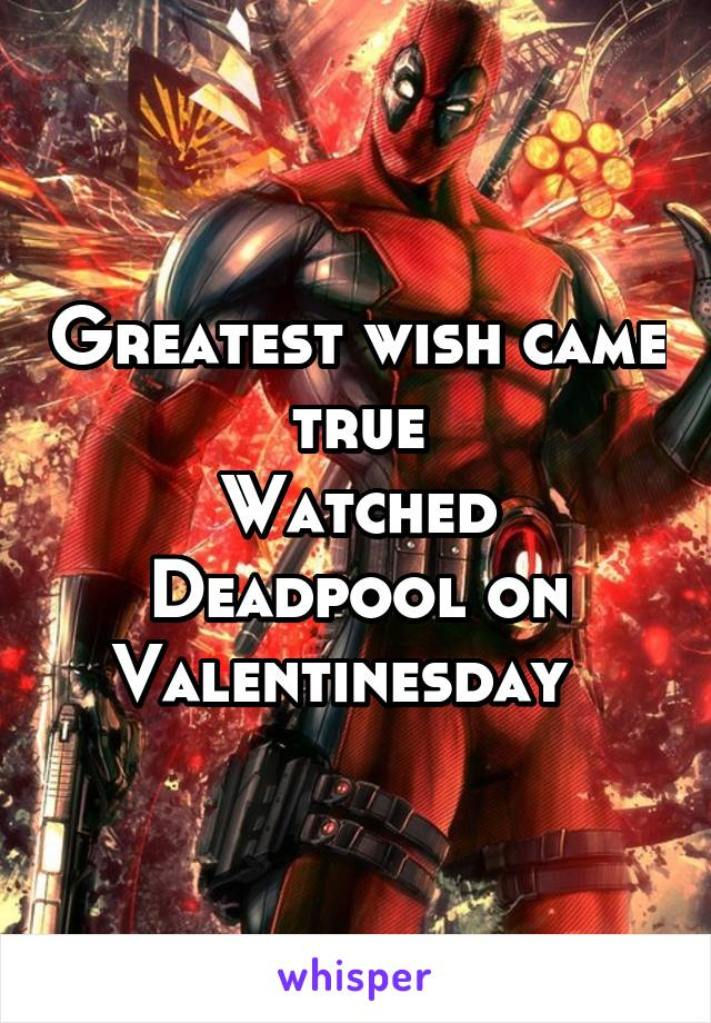 Greatest wish came true Watched Deadpool on Valentinesday