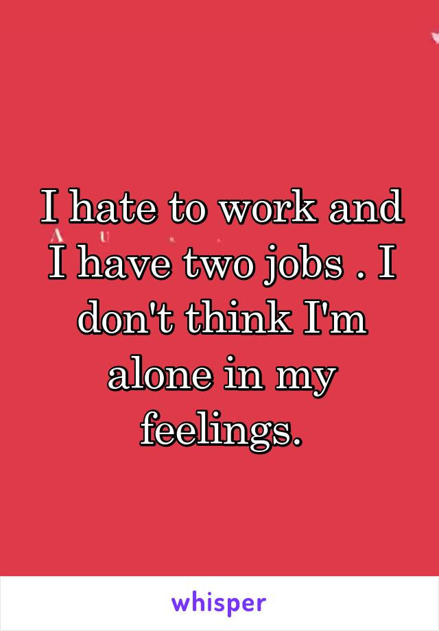 I hate to work and I have two jobs . I don't think I'm alone in my feelings.