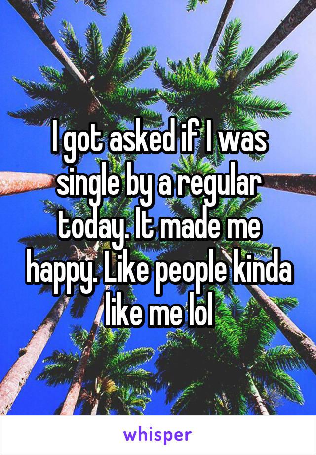 I got asked if I was single by a regular today. It made me happy. Like people kinda like me lol