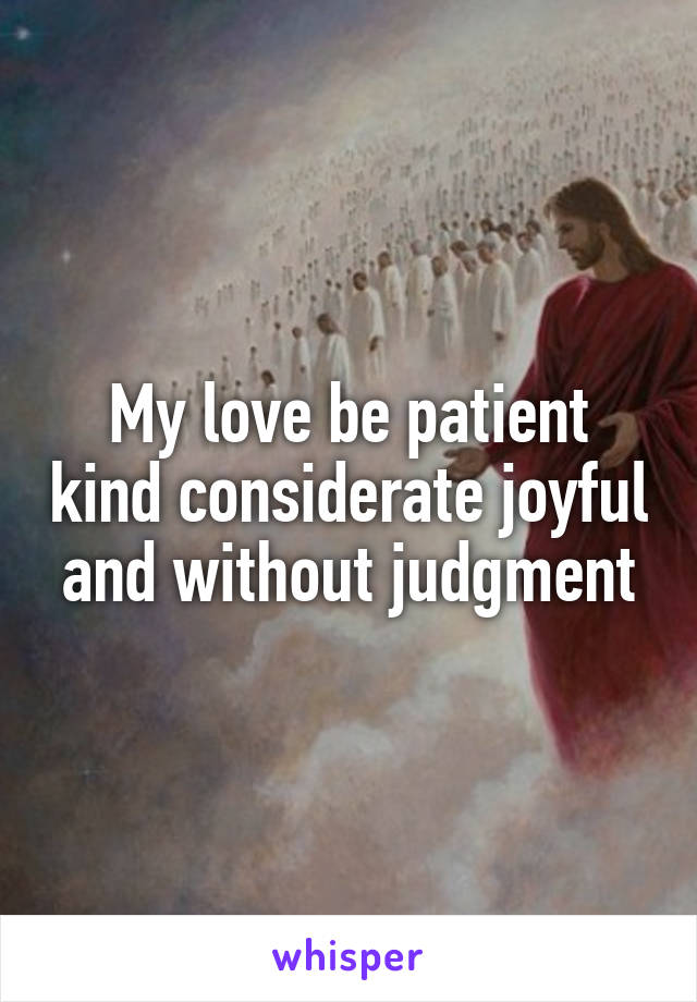 My love be patient kind considerate joyful and without judgment