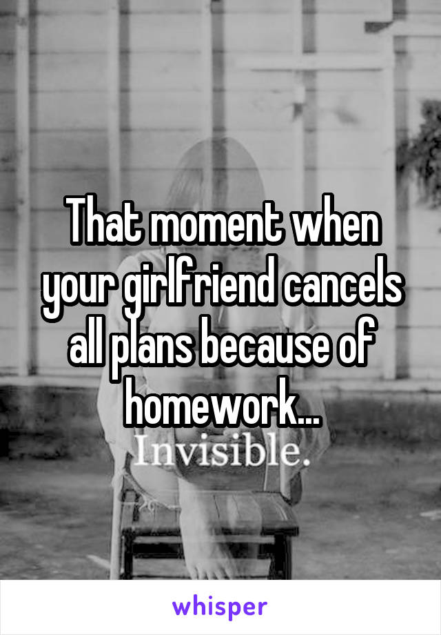 That moment when your girlfriend cancels all plans because of homework...