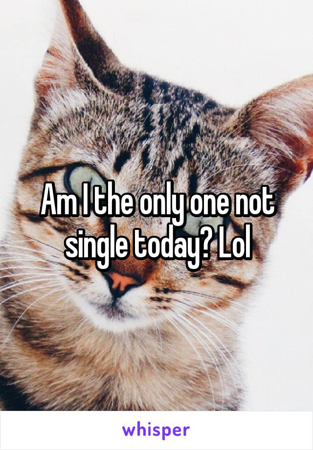Am I the only one not single today? Lol