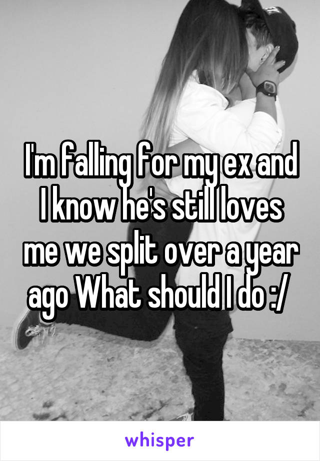 I'm falling for my ex and I know he's still loves me we split over a year ago What should I do :/