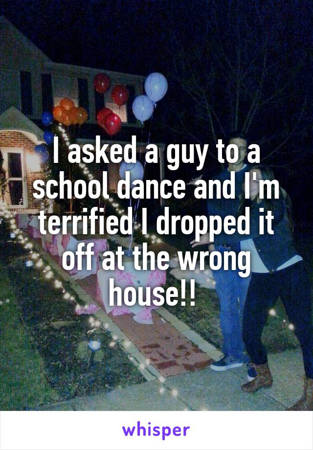 I asked a guy to a school dance and I'm terrified I dropped it off at the wrong house!!