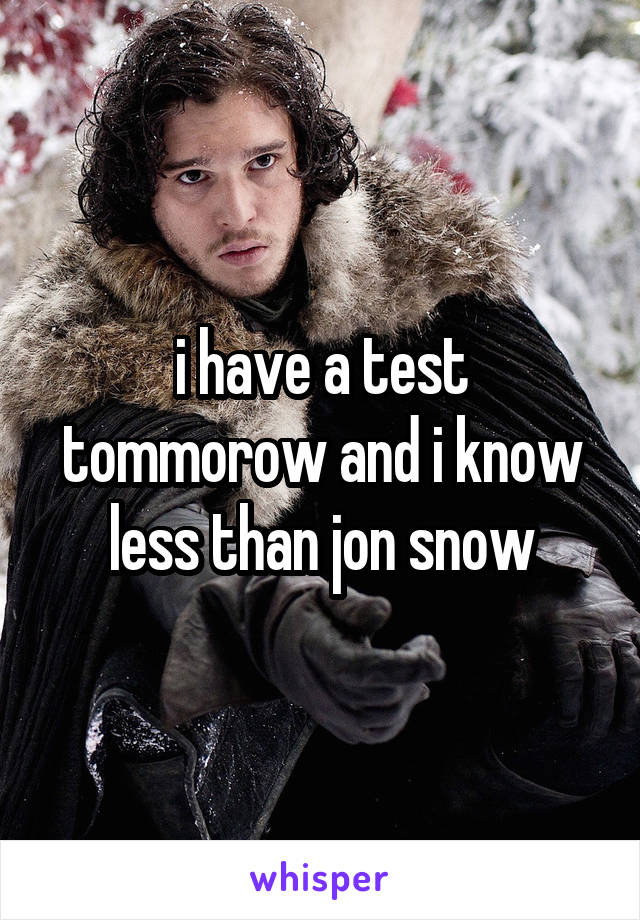 i have a test tommorow and i know less than jon snow