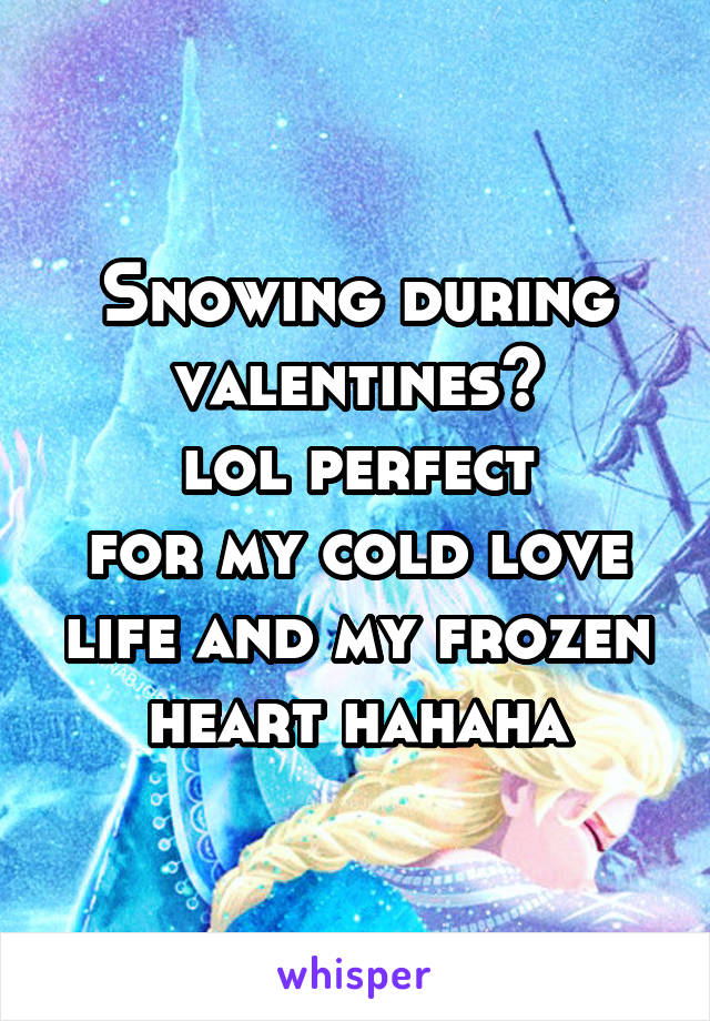 Snowing during valentines? lol perfect for my cold love life and my frozen heart hahaha