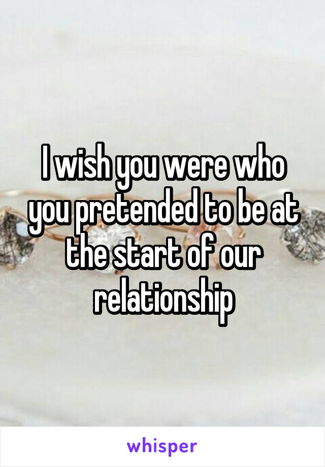I wish you were who you pretended to be at the start of our relationship