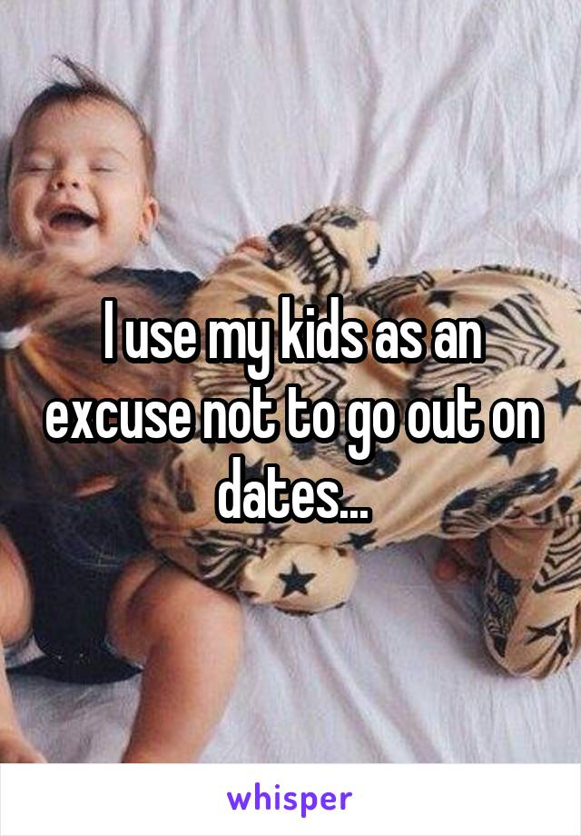 I use my kids as an excuse not to go out on dates...