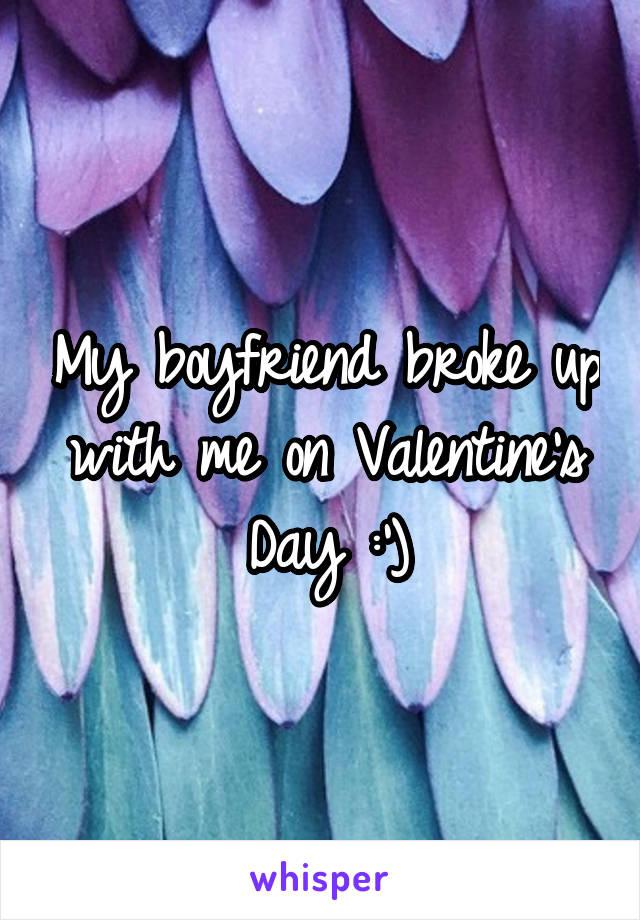 My boyfriend broke up with me on Valentine's Day :')