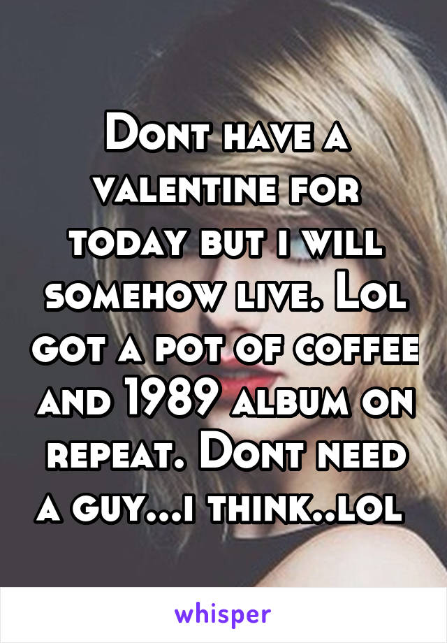 Dont have a valentine for today but i will somehow live. Lol got a pot of coffee and 1989 album on repeat. Dont need a guy...i think..lol