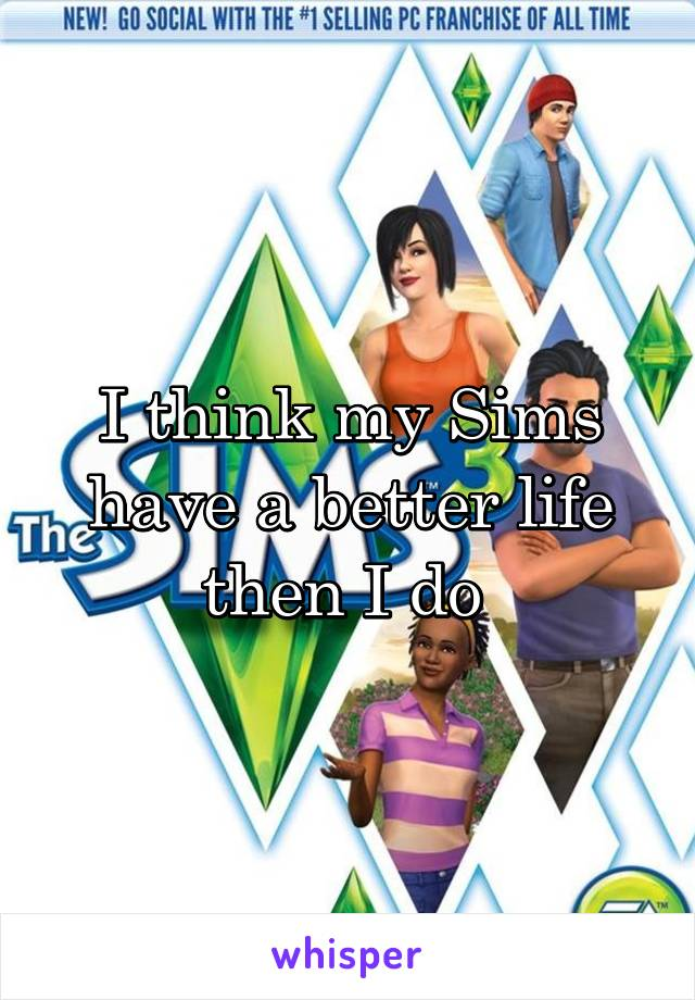 I think my Sims have a better life then I do