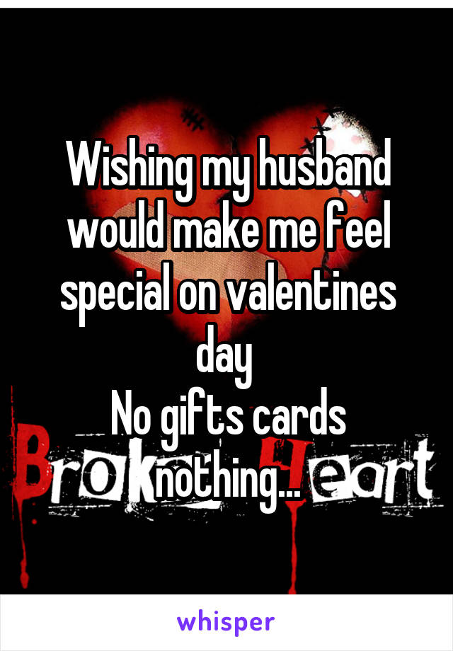 Wishing my husband would make me feel special on valentines day  No gifts cards nothing...