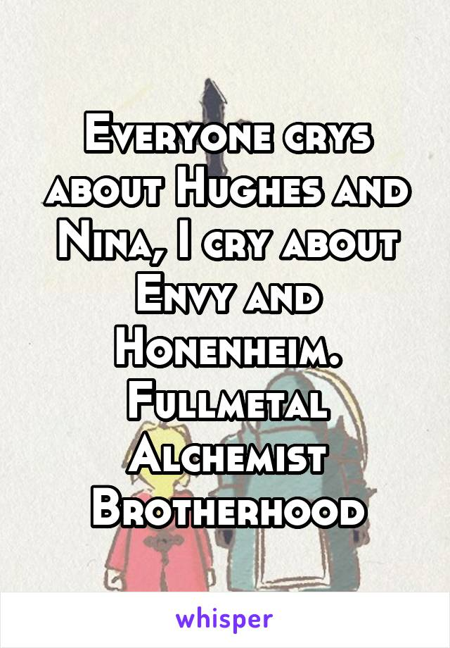 Everyone crys about Hughes and Nina, I cry about Envy and Honenheim. Fullmetal Alchemist Brotherhood