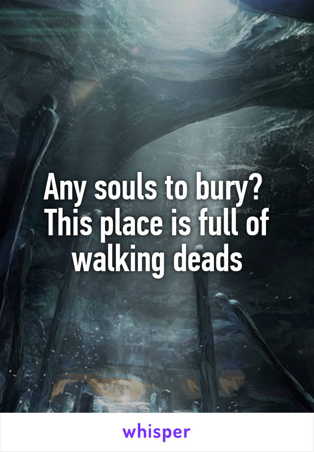 Any souls to bury?  This place is full of walking deads