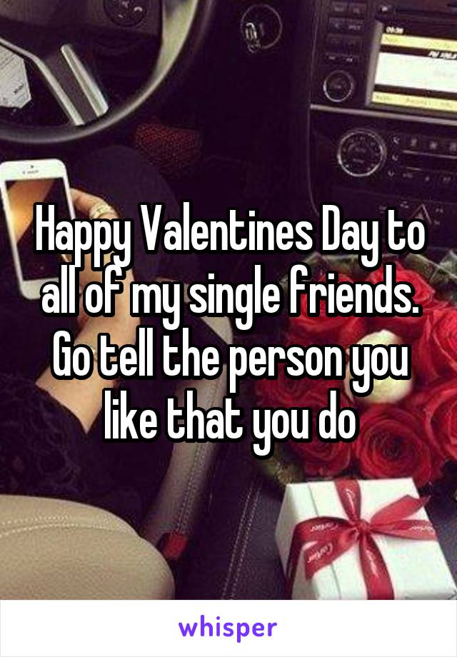 Happy Valentines Day to all of my single friends. Go tell the person you like that you do