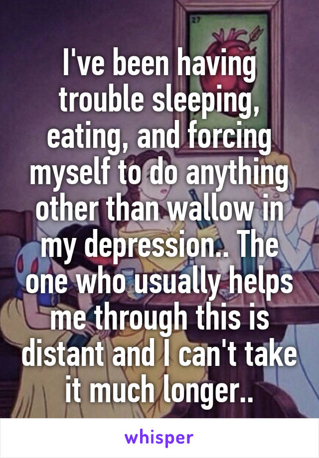 I've been having trouble sleeping, eating, and forcing myself to do anything other than wallow in my depression.. The one who usually helps me through this is distant and I can't take it much longer..
