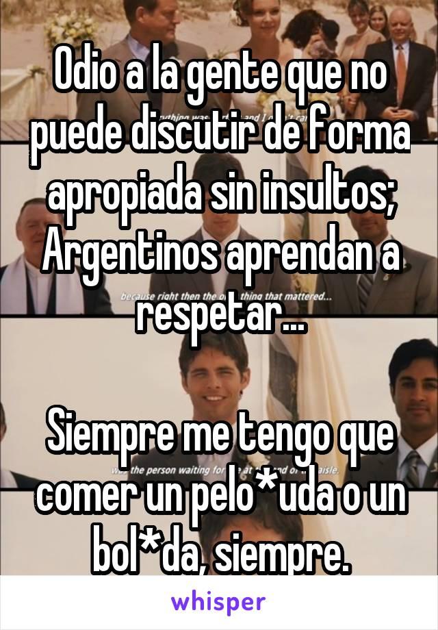 Odio a la gente que no puede discutir de forma apropiada sin insultos; Argentinos aprendan a respetar...  Siempre me tengo que comer un pelo*uda o un bol*da, siempre.