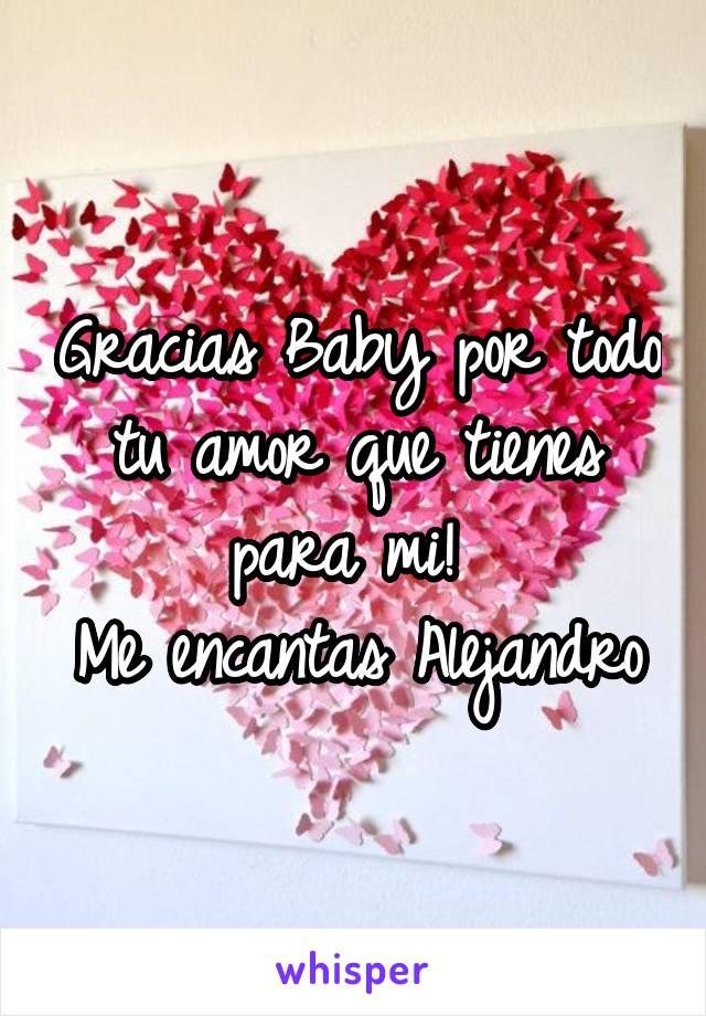 Gracias Baby por todo tu amor que tienes para mi!  Me encantas Alejandro