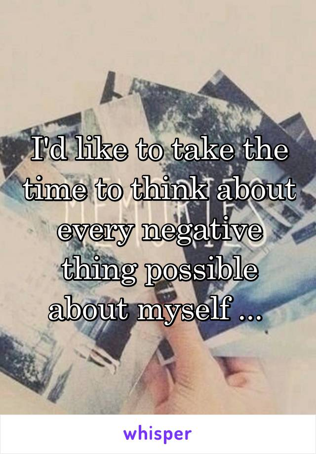 I'd like to take the time to think about every negative thing possible about myself ...