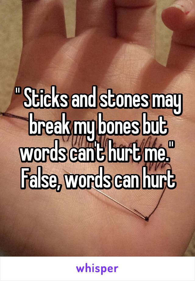 """ Sticks and stones may break my bones but words can't hurt me.""  False, words can hurt"