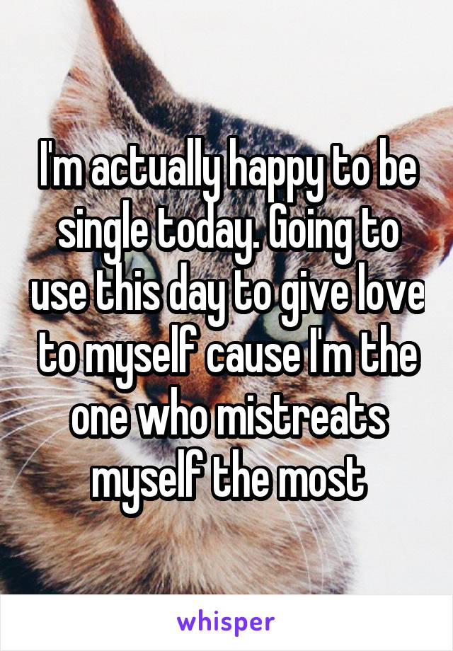I'm actually happy to be single today. Going to use this day to give love to myself cause I'm the one who mistreats myself the most