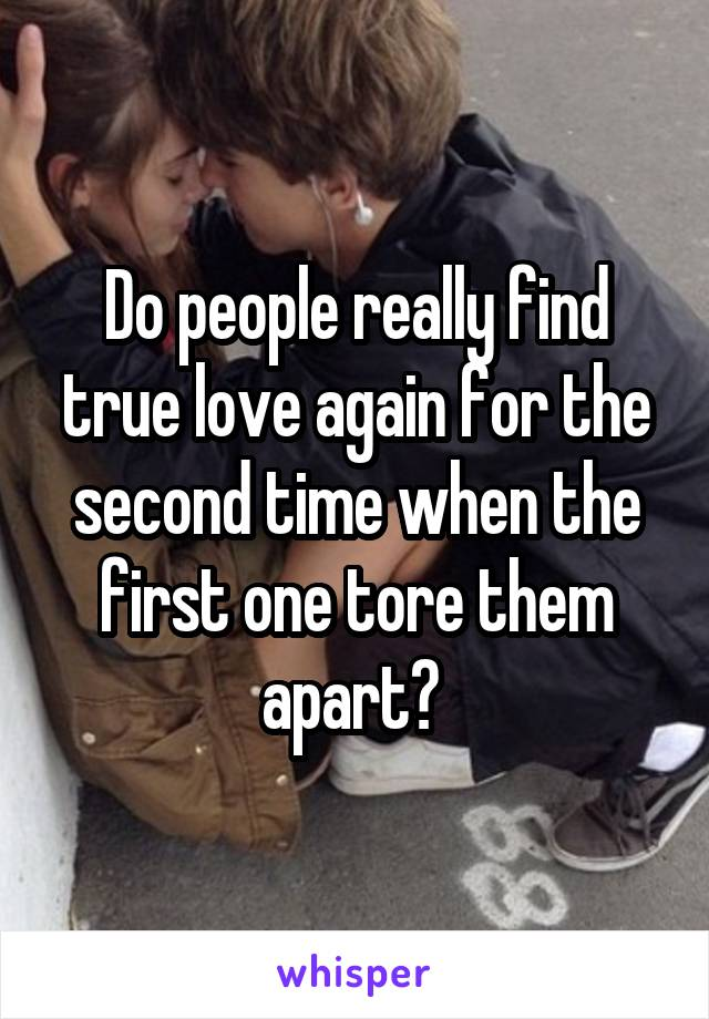 Do people really find true love again for the second time when the first one tore them apart?