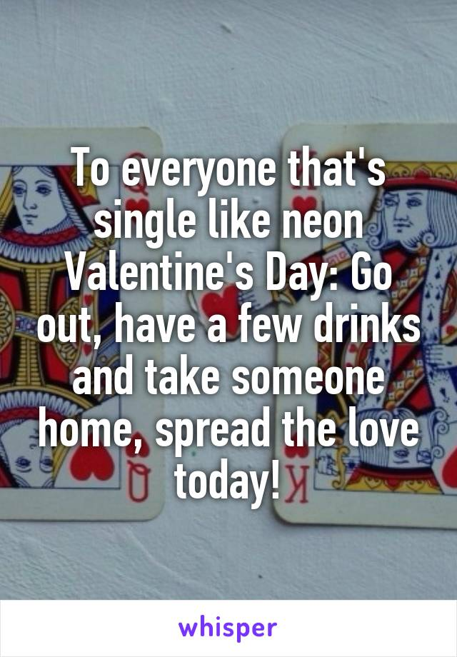 To everyone that's single like neon Valentine's Day: Go out, have a few drinks and take someone home, spread the love today!