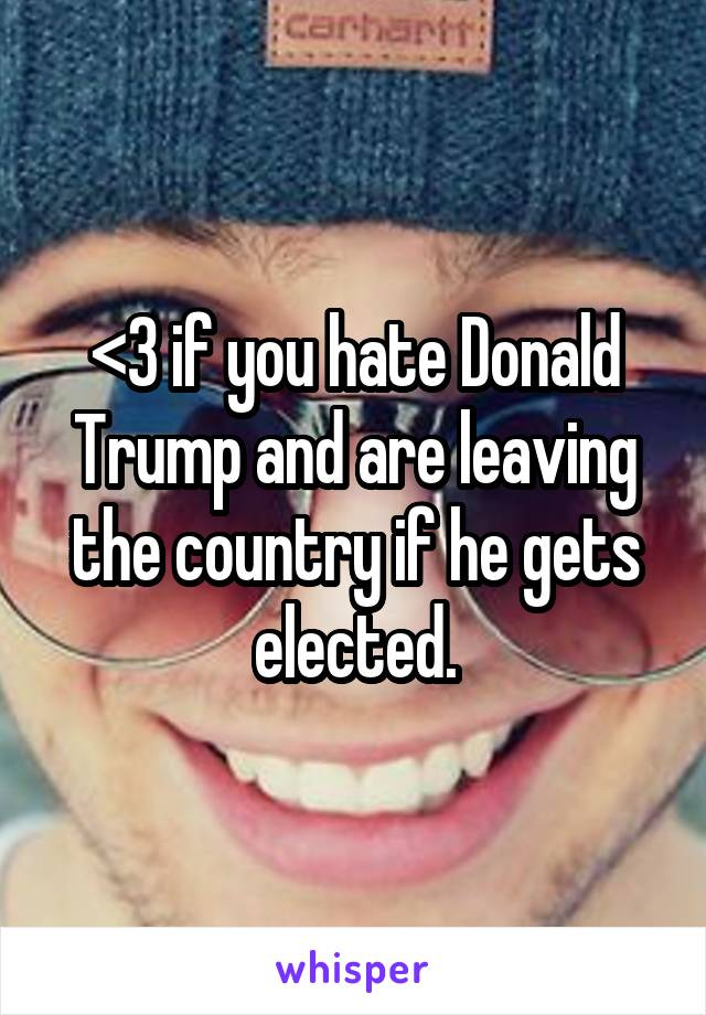 <3 if you hate Donald Trump and are leaving the country if he gets elected.