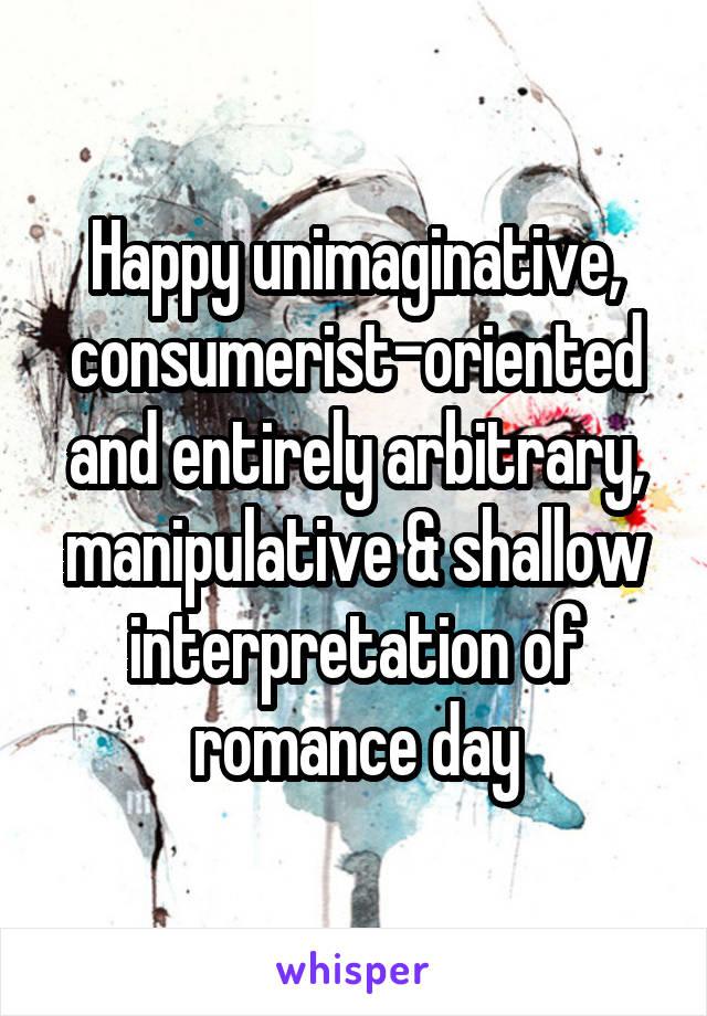 Happy unimaginative, consumerist-oriented and entirely arbitrary, manipulative & shallow interpretation of romance day