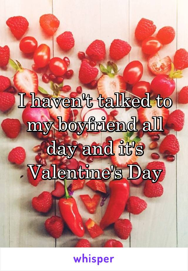 I haven't talked to my boyfriend all day and it's Valentine's Day