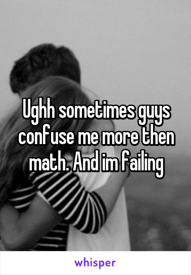 Ughh sometimes guys confuse me more then math. And im failing