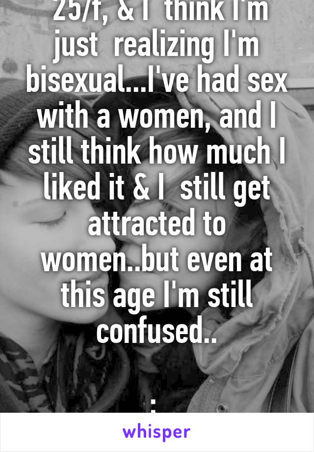 25/f, & I  think I'm just  realizing I'm bisexual...I've had sex with a women, and I still think how much I liked it & I  still get attracted to women..but even at this age I'm still confused..  : \