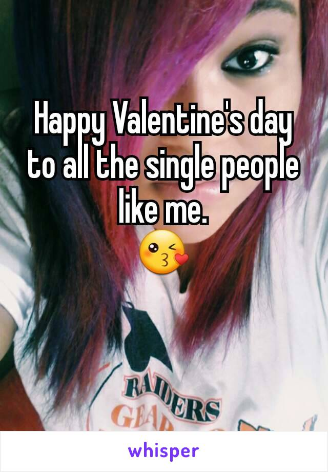 Happy Valentine's day to all the single people like me.                       😘
