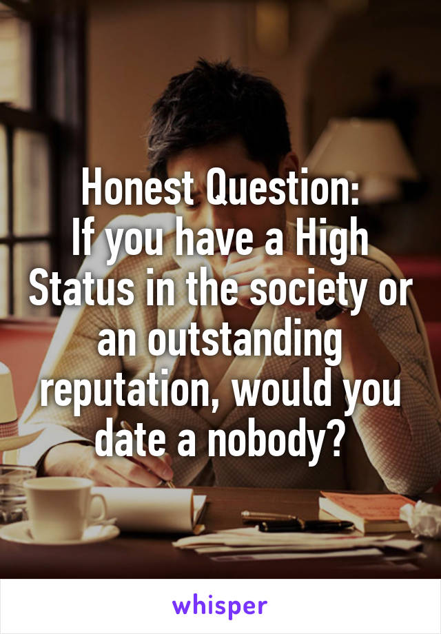 Honest Question: If you have a High Status in the society or an outstanding reputation, would you date a nobody?