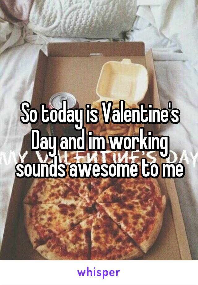 So today is Valentine's Day and im working sounds awesome to me