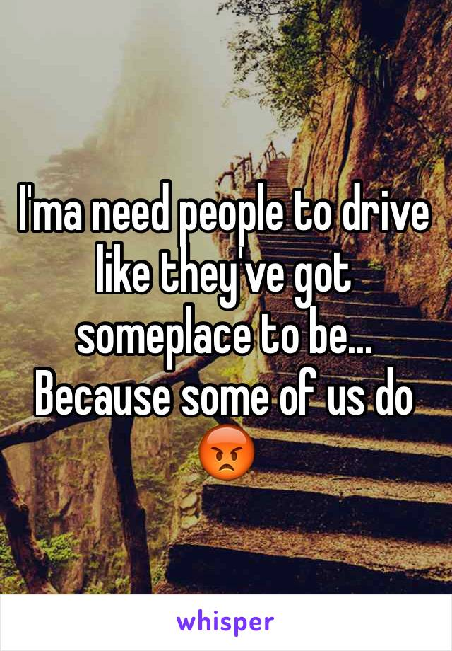 I'ma need people to drive like they've got someplace to be... Because some of us do 😡