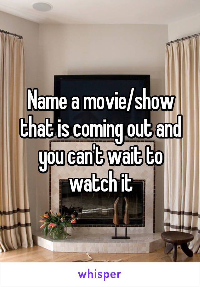Name a movie/show that is coming out and you can't wait to watch it