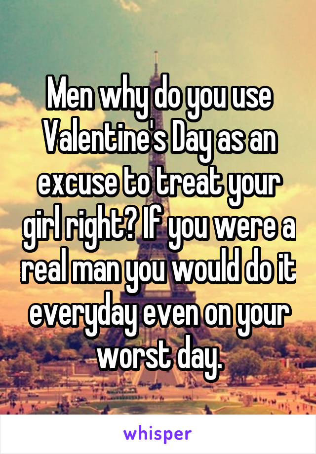 Men why do you use Valentine's Day as an excuse to treat your girl right? If you were a real man you would do it everyday even on your worst day.
