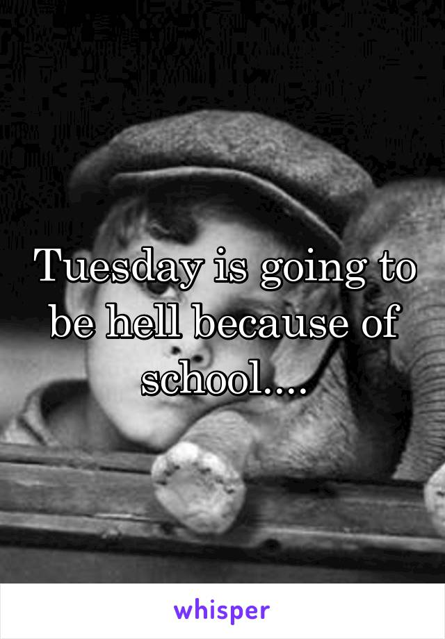 Tuesday is going to be hell because of school....