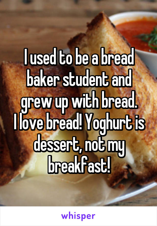 I used to be a bread baker student and grew up with bread. I love bread! Yoghurt is dessert, not my breakfast!