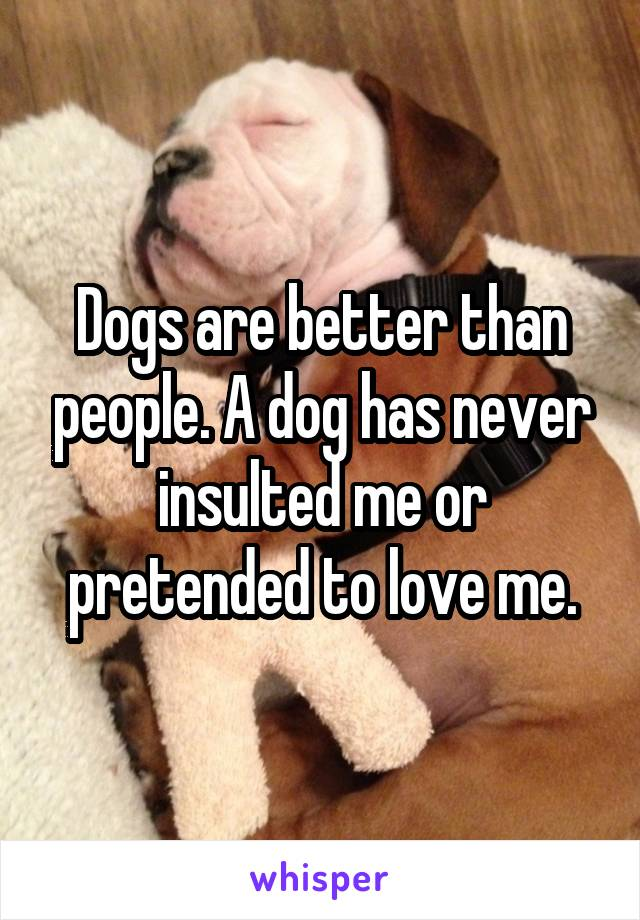 Dogs are better than people. A dog has never insulted me or pretended to love me.