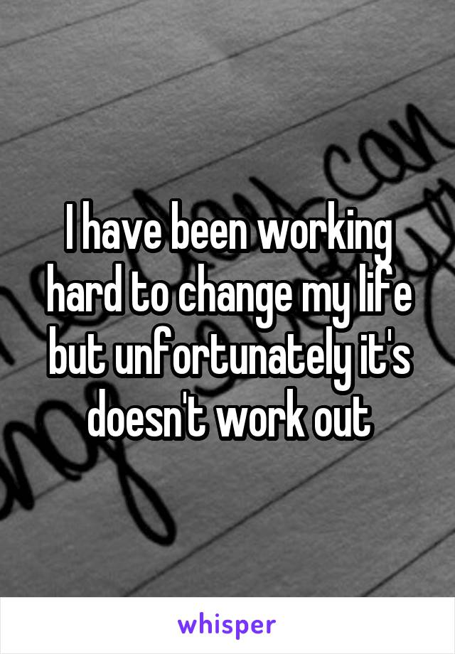 I have been working hard to change my life but unfortunately it's doesn't work out