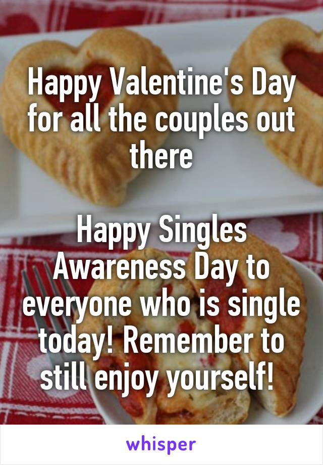 Happy Valentine's Day for all the couples out there  Happy Singles Awareness Day to everyone who is single today! Remember to still enjoy yourself!