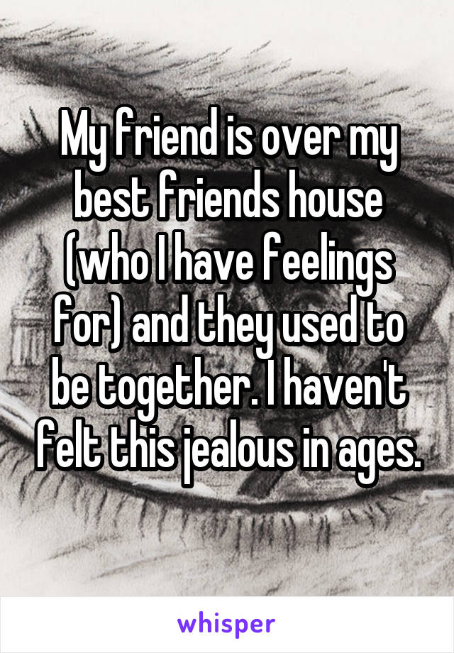 My friend is over my best friends house (who I have feelings for) and they used to be together. I haven't felt this jealous in ages.
