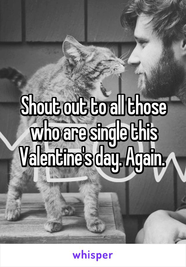 Shout out to all those who are single this Valentine's day. Again.