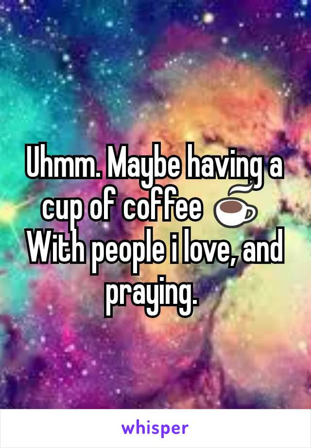 Uhmm. Maybe having a cup of coffee ☕  With people i love, and praying.