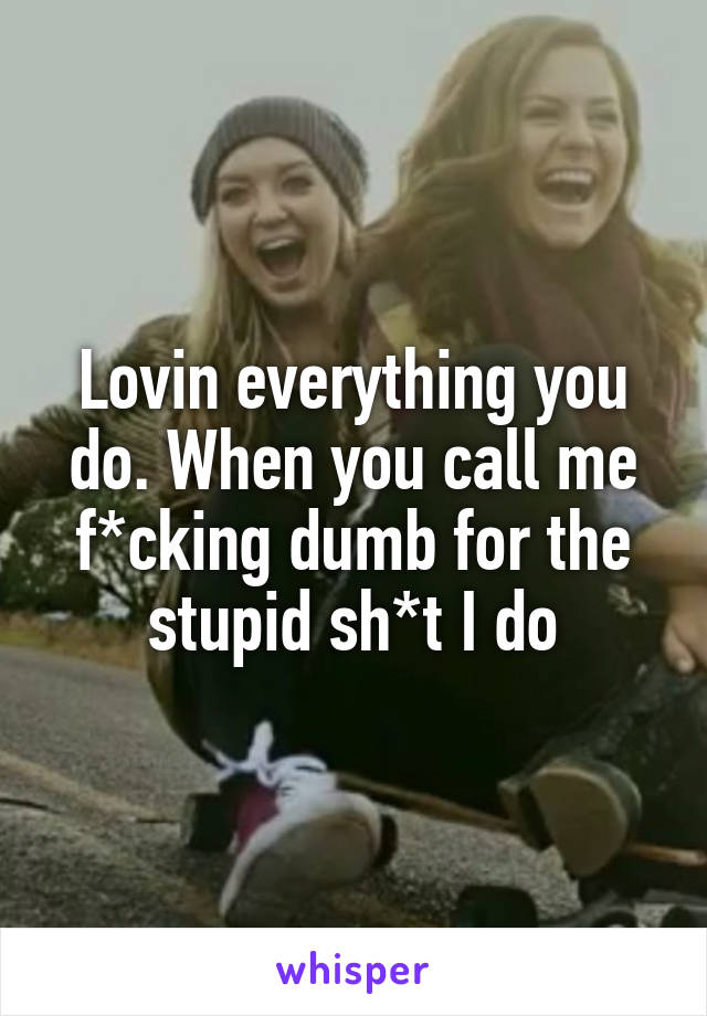 Lovin everything you do. When you call me f*cking dumb for the stupid sh*t I do